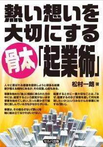 熱い想いを大切にする骨太「起業術」 松村一郎著